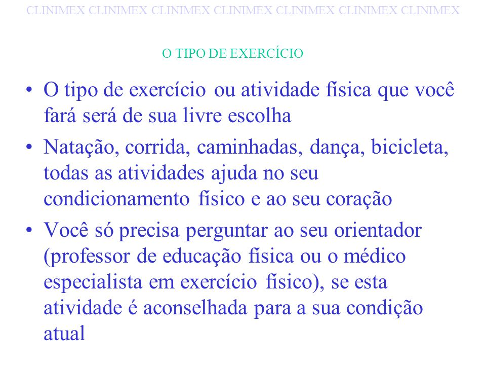 O TIPO DE EXERCÍCIO O tipo de exercício ou atividade física que você fará será de sua livre escolha Natação, corrida, caminhadas, dança, bicicleta, todas as atividades ajuda no seu condicionamento físico e ao seu coração Você só precisa perguntar ao seu orientador (professor de educação física ou o médico especialista em exercício físico), se esta atividade é aconselhada para a sua condição atual CLINIMEX CLINIMEX CLINIMEX CLINIMEX CLINIMEX CLINIMEX CLINIMEX