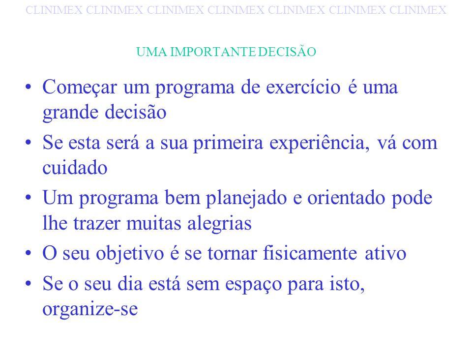 UMA IMPORTANTE DECISÃO Começar um programa de exercício é uma grande decisão Se esta será a sua primeira experiência, vá com cuidado Um programa bem planejado e orientado pode lhe trazer muitas alegrias O seu objetivo é se tornar fisicamente ativo Se o seu dia está sem espaço para isto, organize-se CLINIMEX CLINIMEX CLINIMEX CLINIMEX CLINIMEX CLINIMEX CLINIMEX
