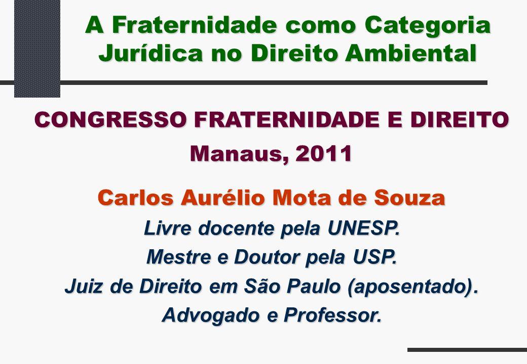 A Fraternidade como Categoria Jurídica no Direito Ambiental CONGRESSO FRATERNIDADE E DIREITO Manaus, 2011 Carlos Aurélio Mota de Souza Livre docente p
