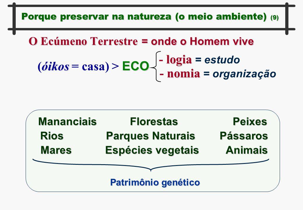Porque preservar na natureza (o meio ambiente) (9) O Ecúmeno Terrestre = onde o Homem vive óikos ECO (óikos = casa) > ECO logia - logia = estudo nomia
