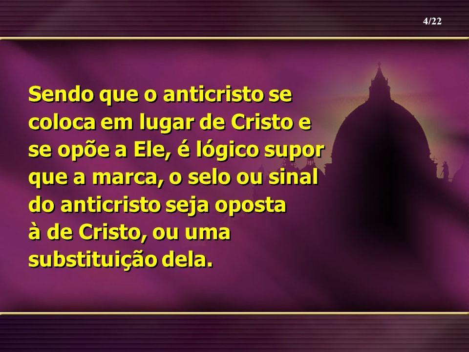 Sendo que o anticristo se coloca em lugar de Cristo e se opõe a Ele, é lógico supor que a marca, o selo ou sinal do anticristo seja oposta à de Cristo