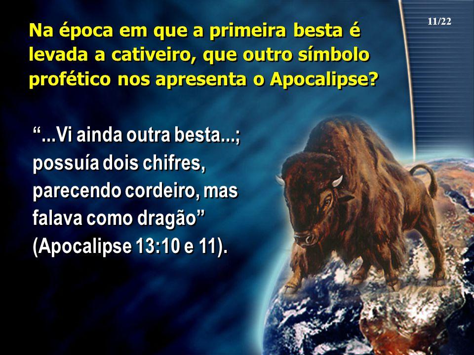 """Na época em que a primeira besta é levada a cativeiro, que outro símbolo profético nos apresenta o Apocalipse? """"...Vi ainda outra besta...; possuía do"""