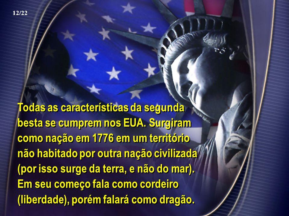 Todas as características da segunda besta se cumprem nos EUA. Surgiram como nação em 1776 em um território não habitado por outra nação civilizada (po
