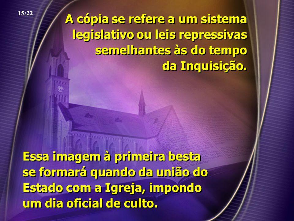A cópia se refere a um sistema legislativo ou leis repressivas semelhantes às do tempo da Inquisição. 15/22 Essa imagem à primeira besta se formará qu