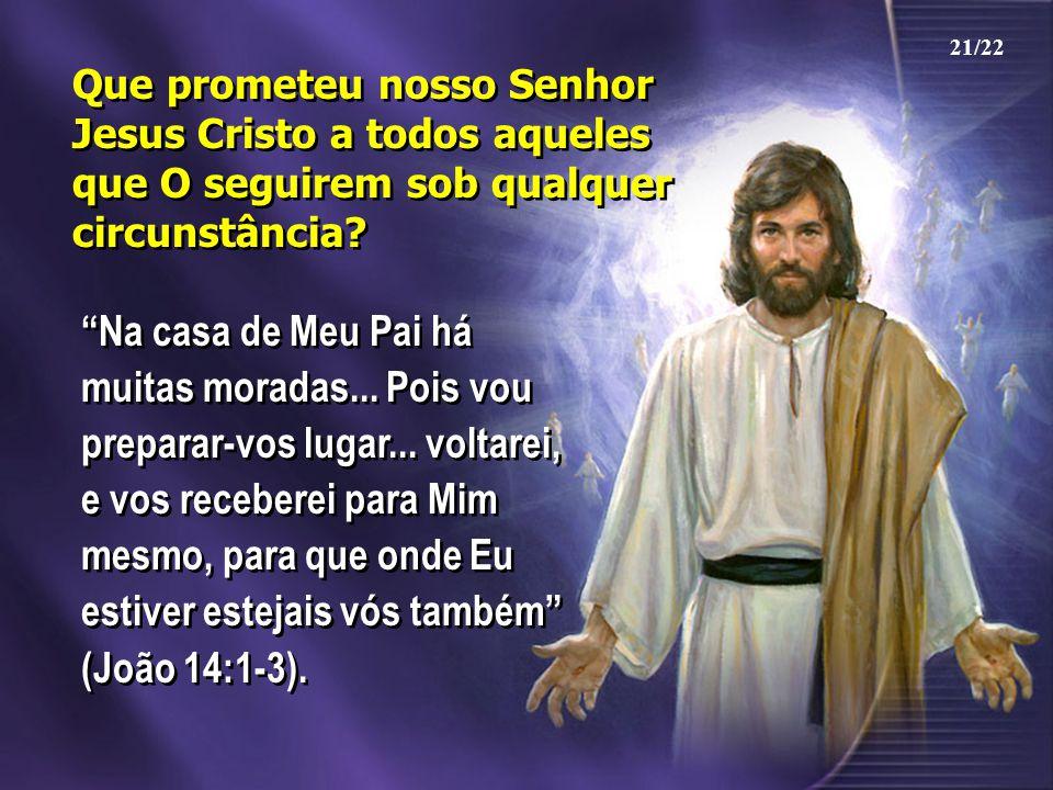 """Que prometeu nosso Senhor Jesus Cristo a todos aqueles que O seguirem sob qualquer circunstância? """"Na casa de Meu Pai há muitas moradas... Pois vou pr"""