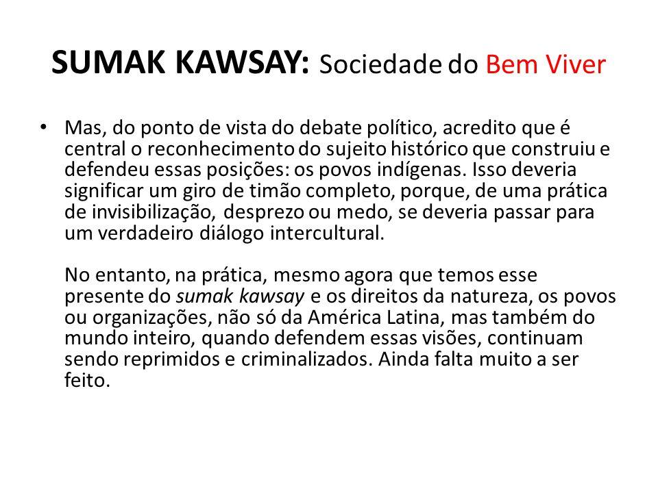 SUMAK KAWSAY: Sociedade do Bem Viver Mas, do ponto de vista do debate político, acredito que é central o reconhecimento do sujeito histórico que const