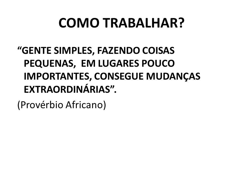 """COMO TRABALHAR? """"GENTE SIMPLES, FAZENDO COISAS PEQUENAS, EM LUGARES POUCO IMPORTANTES, CONSEGUE MUDANÇAS EXTRAORDINÁRIAS"""". (Provérbio Africano)"""