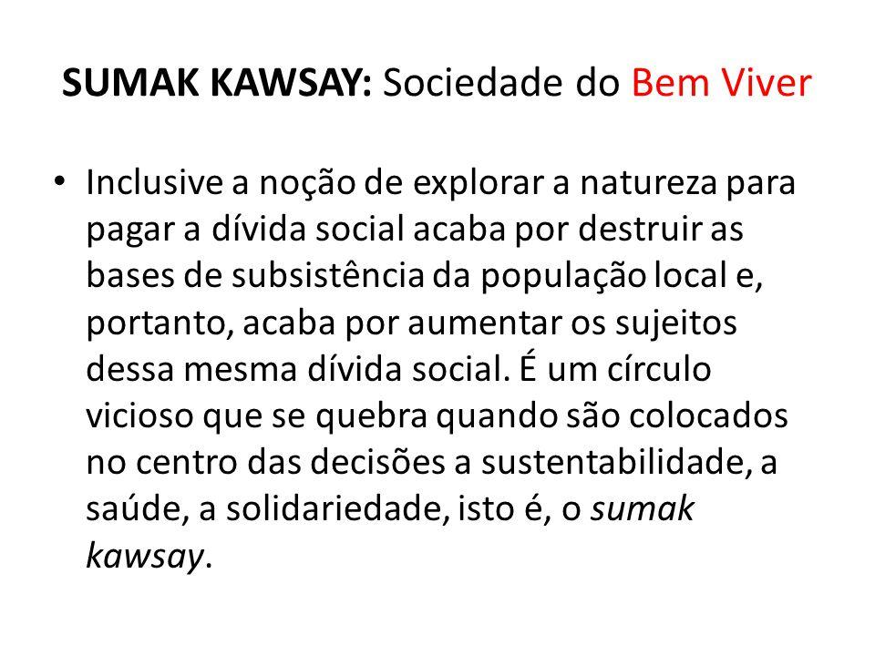 SUMAK KAWSAY: Sociedade do Bem Viver Inclusive a noção de explorar a natureza para pagar a dívida social acaba por destruir as bases de subsistência d