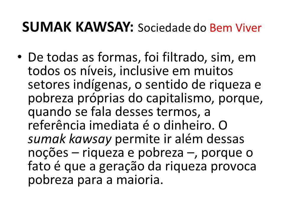 SUMAK KAWSAY: Sociedade do Bem Viver De todas as formas, foi filtrado, sim, em todos os níveis, inclusive em muitos setores indígenas, o sentido de ri