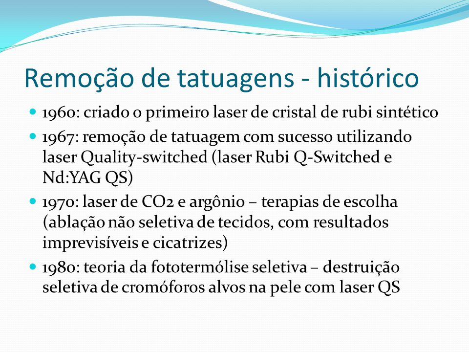 Remoção de tatuagens - histórico 1960: criado o primeiro laser de cristal de rubi sintético 1967: remoção de tatuagem com sucesso utilizando laser Qua