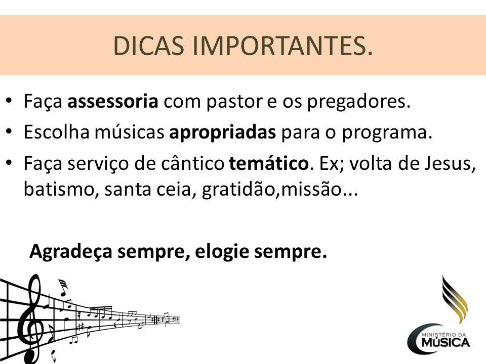 DICAS IMPORTANTES. Faça assessoria com pastor e os pregadores. Escolha músicas apropriadas para o programa. Faça serviço de cântico temático. Ex; volt