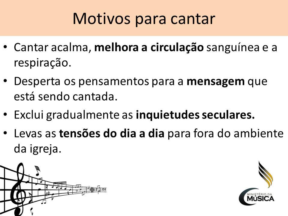 Motivos para cantar Cantar acalma, melhora a circulação sanguínea e a respiração. Desperta os pensamentos para a mensagem que está sendo cantada. Excl