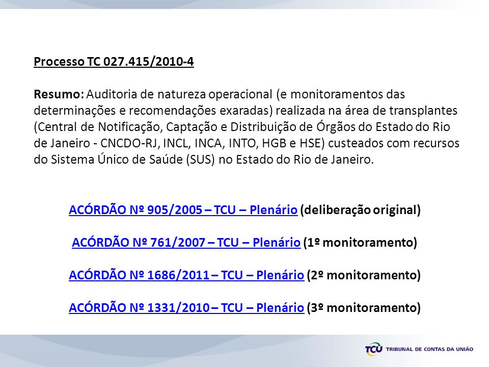 Processo TC 027.415/2010-4 Resumo: Auditoria de natureza operacional (e monitoramentos das determinações e recomendações exaradas) realizada na área de transplantes (Central de Notificação, Captação e Distribuição de Órgãos do Estado do Rio de Janeiro - CNCDO-RJ, INCL, INCA, INTO, HGB e HSE) custeados com recursos do Sistema Único de Saúde (SUS) no Estado do Rio de Janeiro.