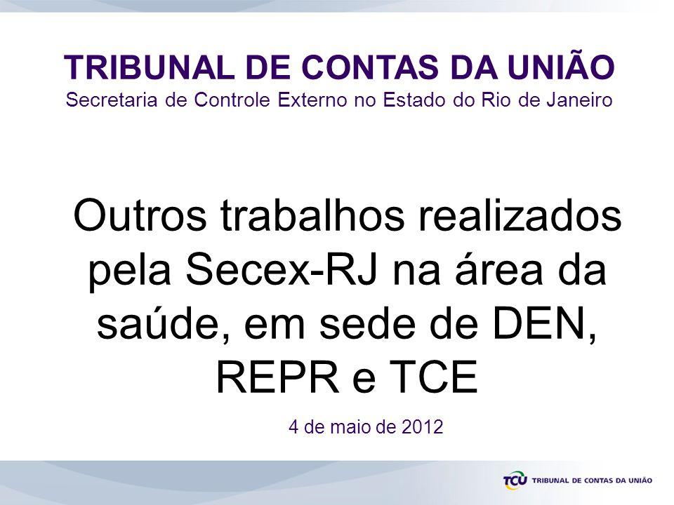 TRIBUNAL DE CONTAS DA UNIÃO Secretaria de Controle Externo no Estado do Rio de Janeiro 4 de maio de 2012 Outros trabalhos realizados pela Secex-RJ na área da saúde, em sede de DEN, REPR e TCE