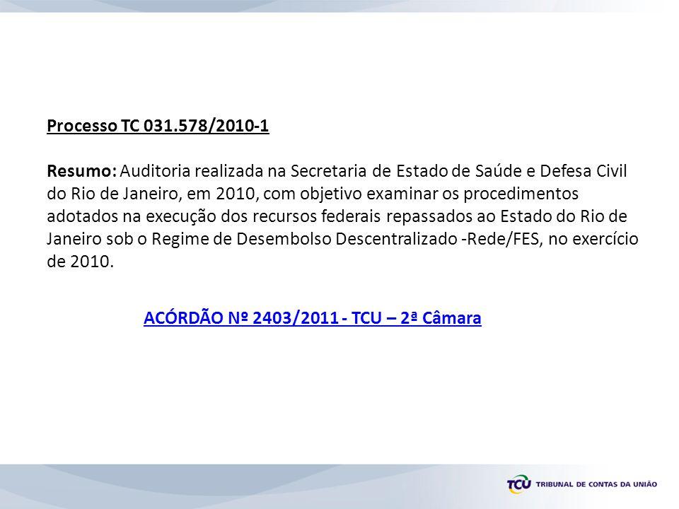 Processo TC 031.578/2010-1 Resumo: Auditoria realizada na Secretaria de Estado de Saúde e Defesa Civil do Rio de Janeiro, em 2010, com objetivo examinar os procedimentos adotados na execução dos recursos federais repassados ao Estado do Rio de Janeiro sob o Regime de Desembolso Descentralizado -Rede/FES, no exercício de 2010.