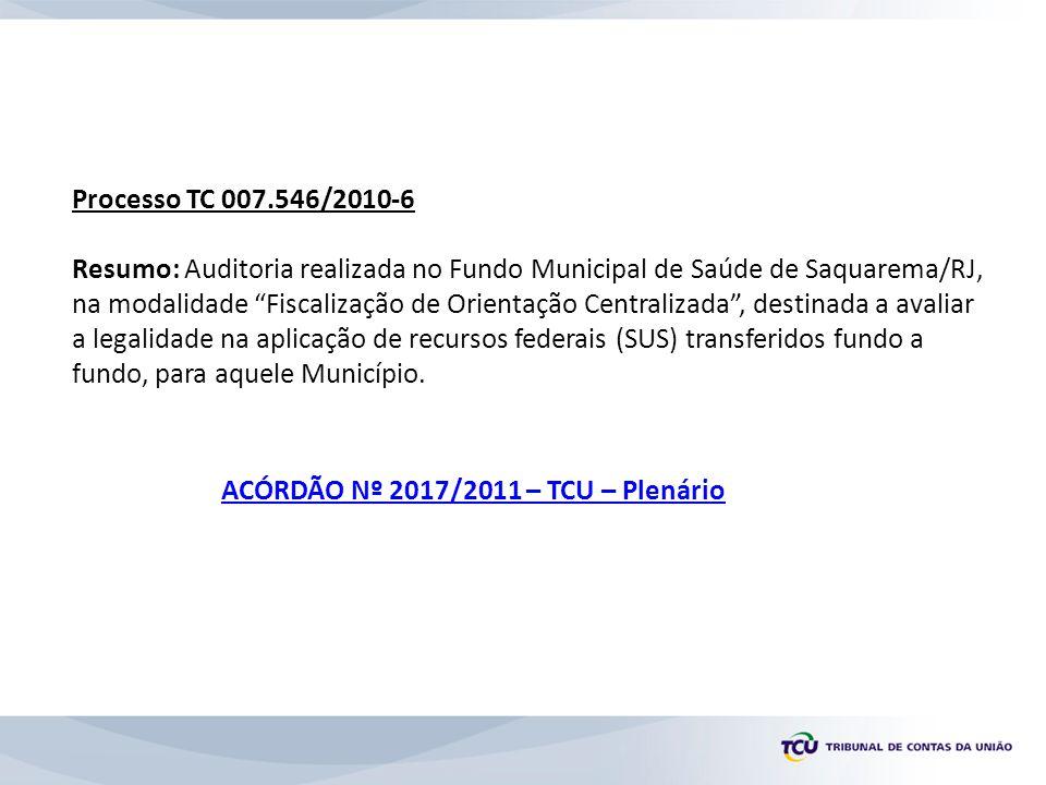 Processo TC 017.270/2010-3 Resumo: Auditoria realizada no Fundo Municipal de Saúde de Campos dos Goytacazes - RJ, integrante da Fiscalização de Orientação Centralizada destinada a avaliar a legalidade na aplicação de recursos federais transferidos, na modalidade fundo a fundo.