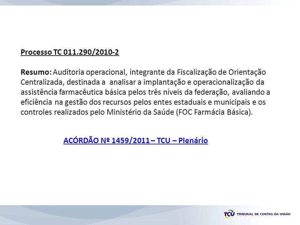 Processo TC 018.452/2010-8 Resumo: Auditoria Operacional integrante de Fiscalização de Orientação Centralizada - FOC, destinada a analisar a implantação e operacionalização da assistência farmacêutica básica no Estado do Rio de Janeiro, avaliando a eficiência na gestão dos recursos federais pelos entes estaduais e municipais e os controles realizados pelo Ministério da Saúde/MS.