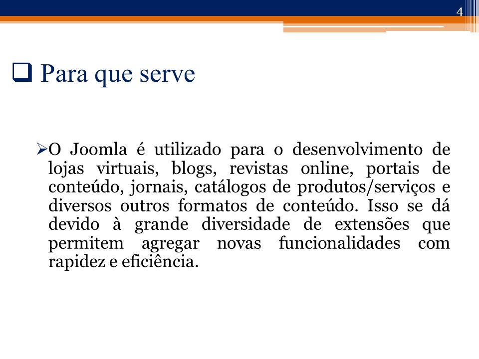  Para que serve  O Joomla é utilizado para o desenvolvimento de lojas virtuais, blogs, revistas online, portais de conteúdo, jornais, catálogos de produtos/serviços e diversos outros formatos de conteúdo.