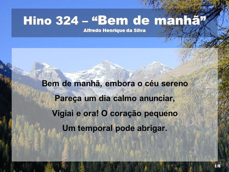 """Hino 324 – """" Bem de manhã """" Alfredo Henrique da Silva Bem de manhã, embora o céu sereno Pareça um dia calmo anunciar, Vigiai e ora! O coração pequeno"""