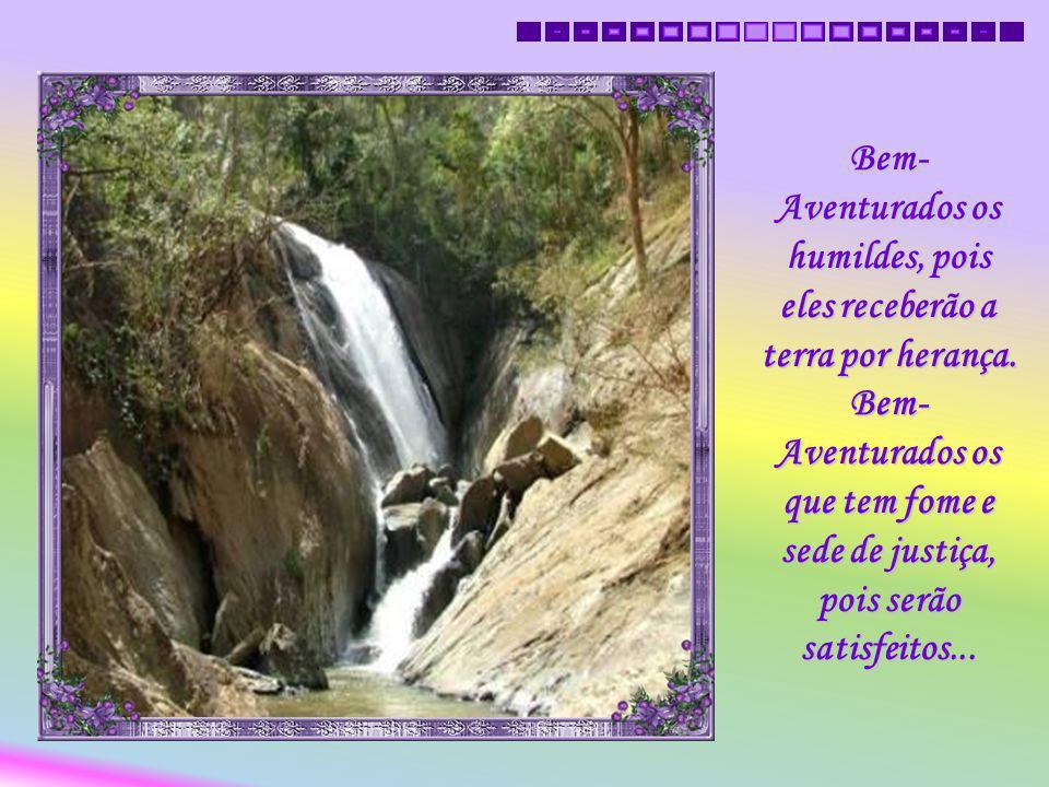 Bem- Aventurados os pobres em espírito, pois deles é o Reino dos Céus. Bem- Aventurados os que choram, pois serão consolados...