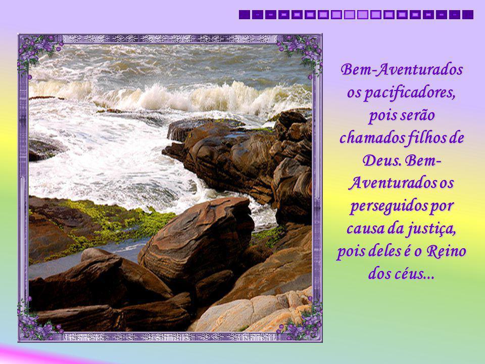 Bem- Aventurados os misericordiosos, pois obterão misericórdia. Bem- Aventurados os puros de coração, pois verão a Deus...
