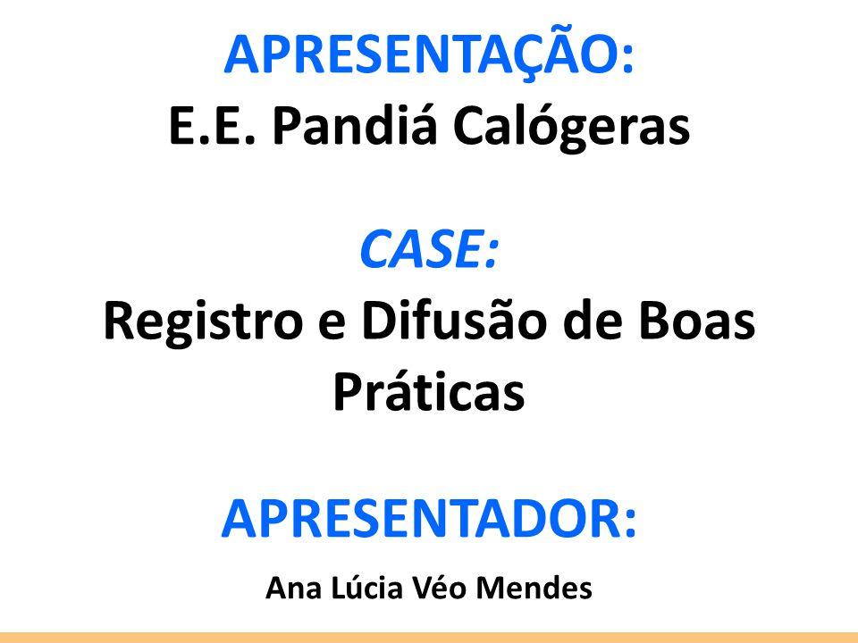 CASE: Registro e Difusão de Boas Práticas APRESENTADOR: Ana Lúcia Véo Mendes APRESENTAÇÃO: E.E. Pandiá Calógeras