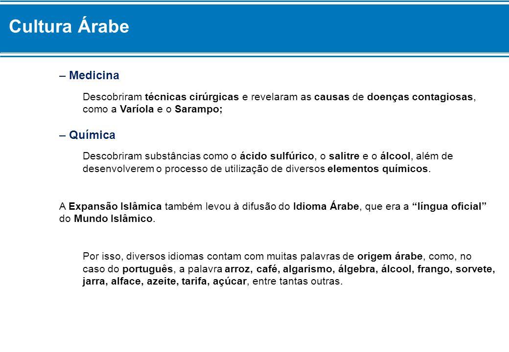 Cultura Árabe – Medicina Descobriram técnicas cirúrgicas e revelaram as causas de doenças contagiosas, como a Varíola e o Sarampo; – Química Descobrir
