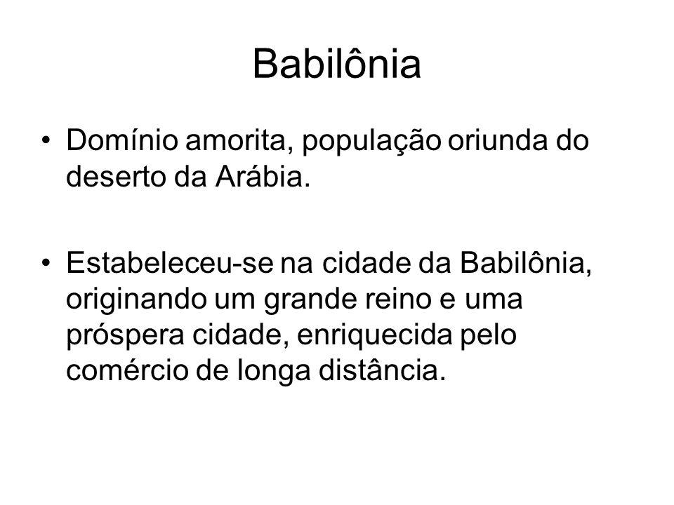 Babilônia Domínio amorita, população oriunda do deserto da Arábia. Estabeleceu-se na cidade da Babilônia, originando um grande reino e uma próspera ci