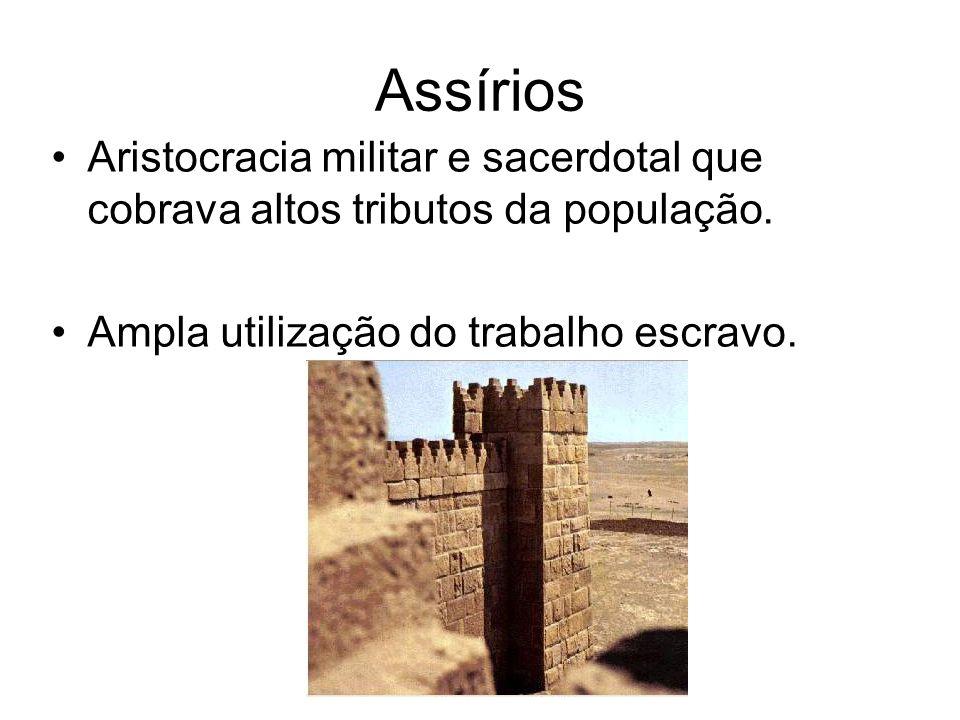 Assírios Aristocracia militar e sacerdotal que cobrava altos tributos da população. Ampla utilização do trabalho escravo.