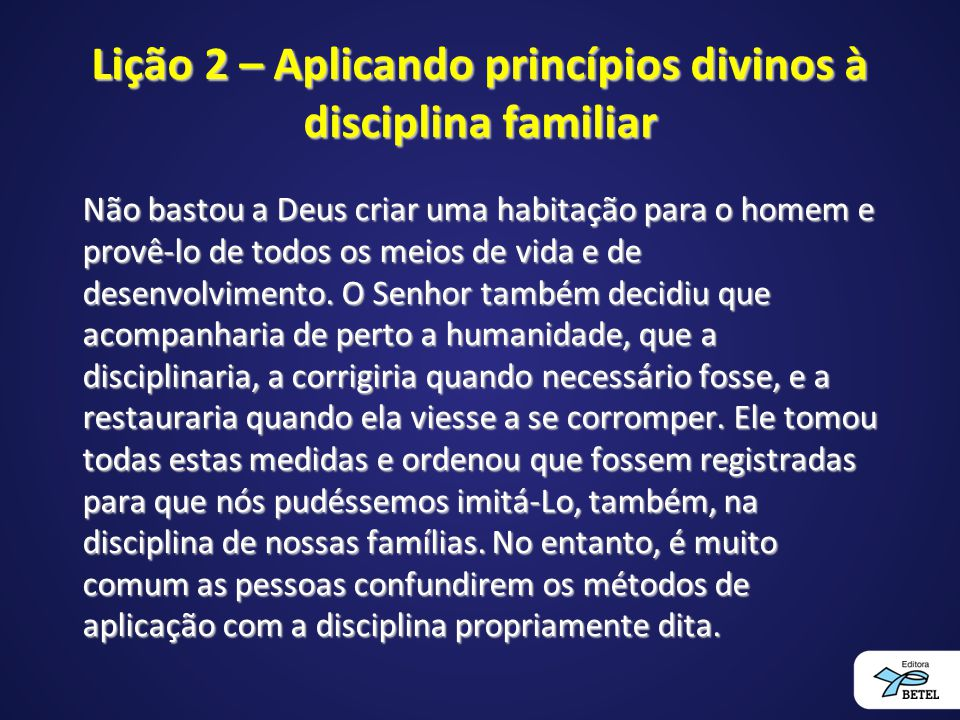 Lição 2 – Aplicando princípios divinos à disciplina familiar Não bastou a Deus criar uma habitação para o homem e provê-lo de todos os meios de vida e