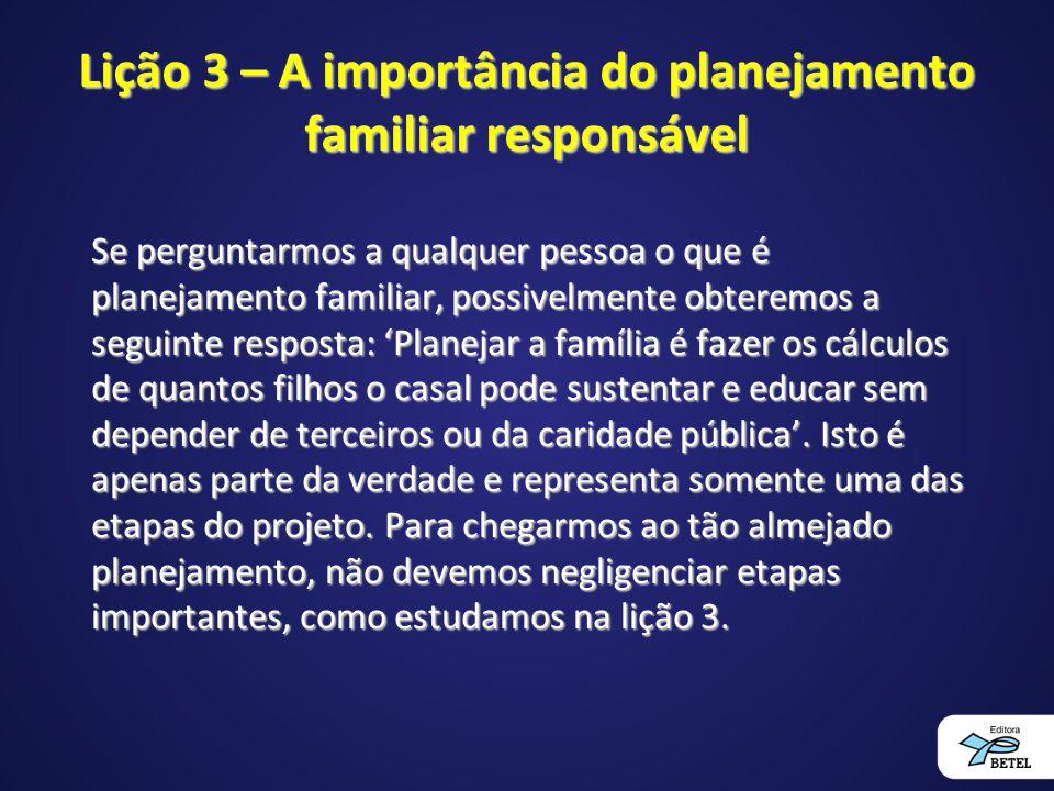 Lição 3 – A importância do planejamento familiar responsável Se perguntarmos a qualquer pessoa o que é planejamento familiar, possivelmente obteremos