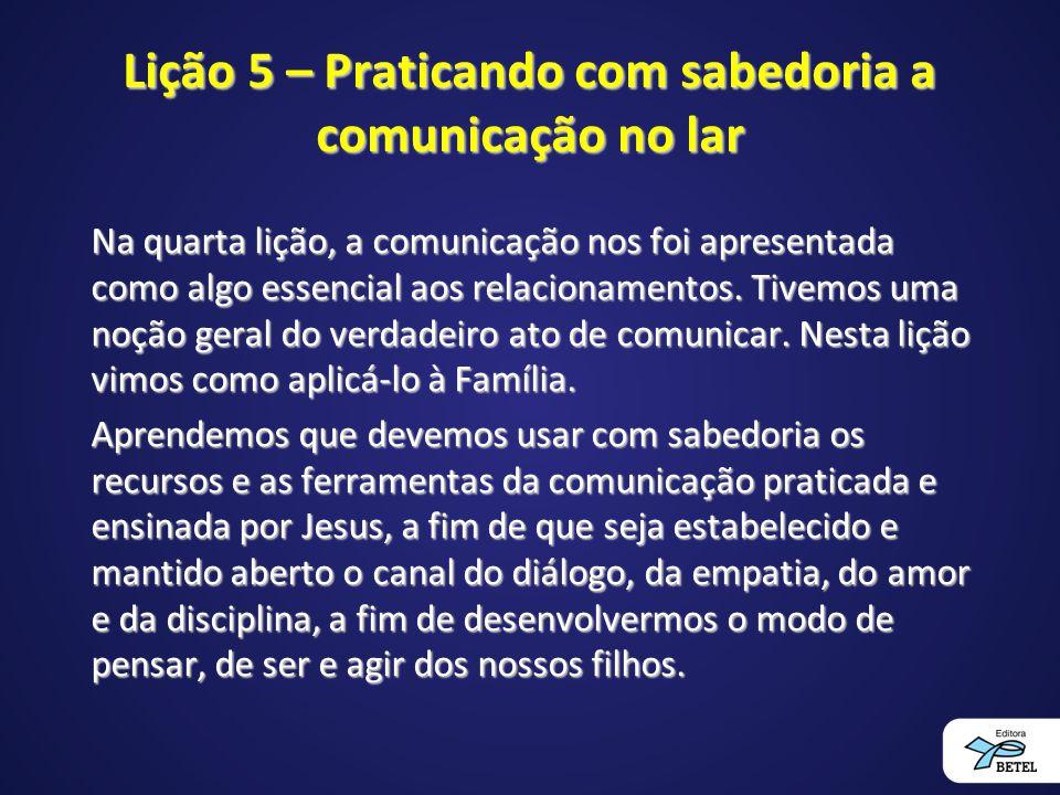 Lição 5 – Praticando com sabedoria a comunicação no lar Na quarta lição, a comunicação nos foi apresentada como algo essencial aos relacionamentos. Ti