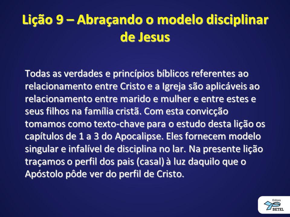 Lição 9 – Abraçando o modelo disciplinar de Jesus Todas as verdades e princípios bíblicos referentes ao relacionamento entre Cristo e a Igreja são apl