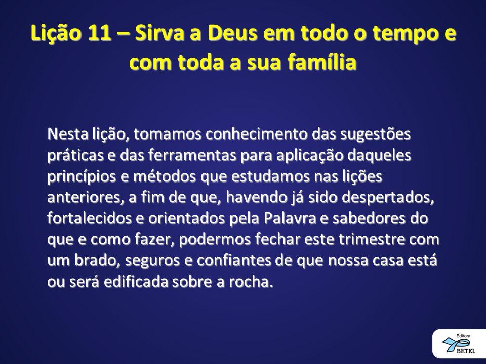Lição 11 – Sirva a Deus em todo o tempo e com toda a sua família Nesta lição, tomamos conhecimento das sugestões práticas e das ferramentas para aplic