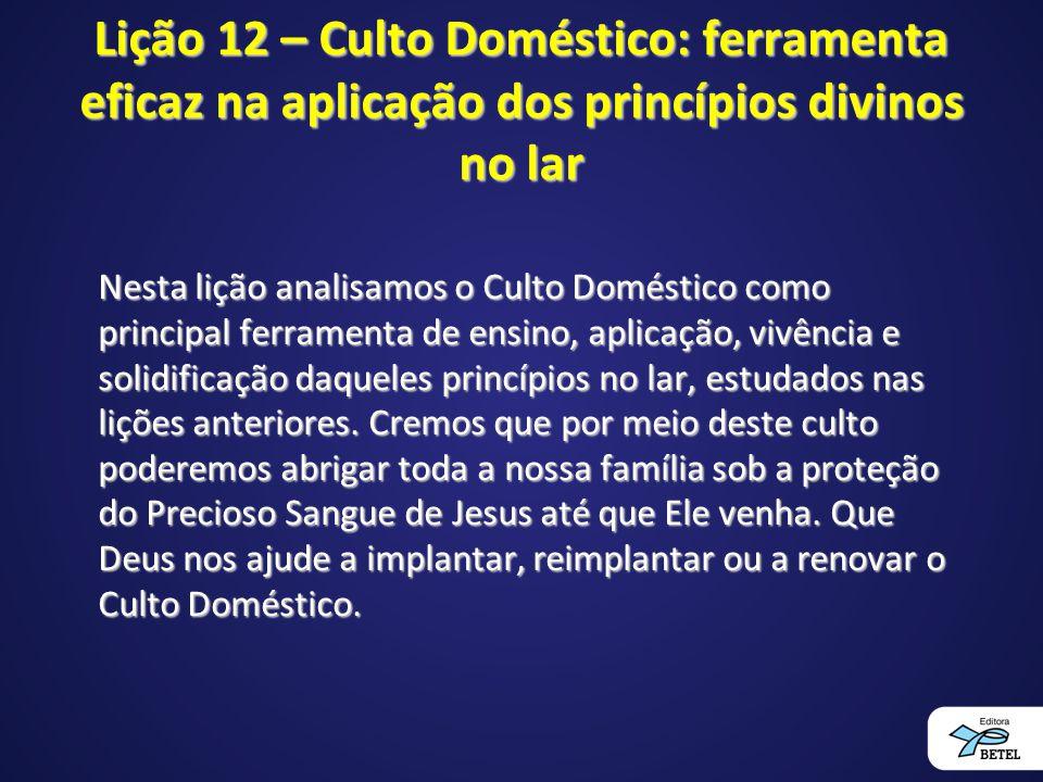Lição 12 – Culto Doméstico: ferramenta eficaz na aplicação dos princípios divinos no lar Nesta lição analisamos o Culto Doméstico como principal ferra