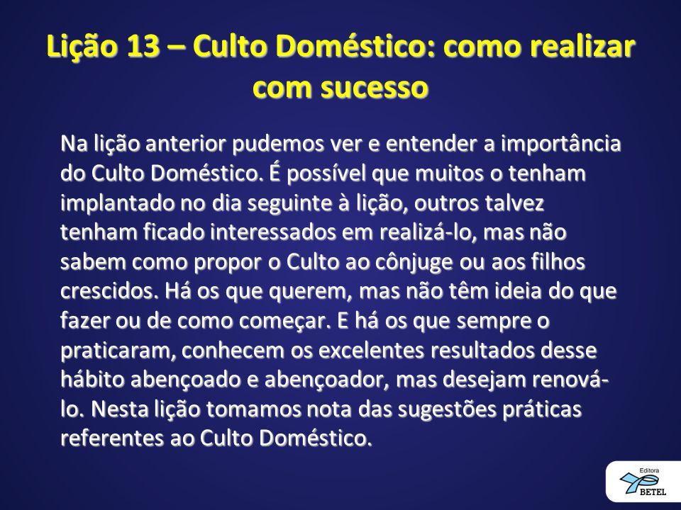 Lição 13 – Culto Doméstico: como realizar com sucesso Na lição anterior pudemos ver e entender a importância do Culto Doméstico. É possível que muitos