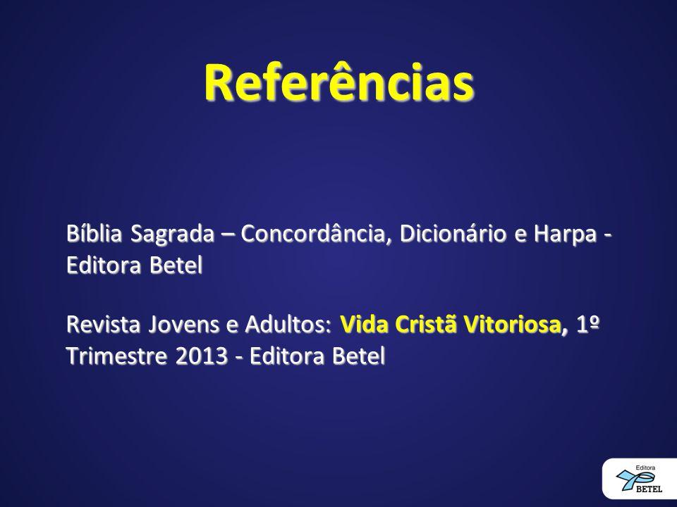 Referências Bíblia Sagrada – Concordância, Dicionário e Harpa - Editora Betel Revista Jovens e Adultos: Vida Cristã Vitoriosa, 1º Trimestre 2013 - Edi