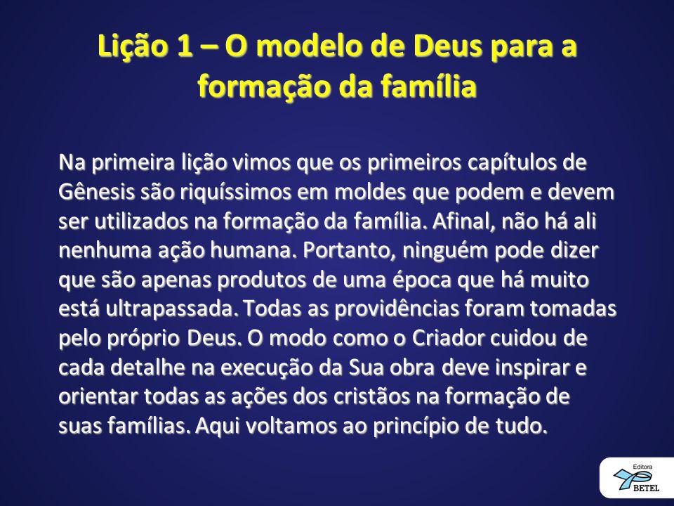 Lição 1 – O modelo de Deus para a formação da família Na primeira lição vimos que os primeiros capítulos de Gênesis são riquíssimos em moldes que pode