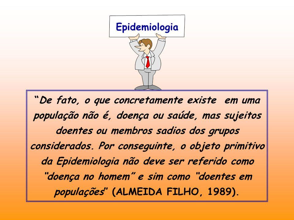 Epidemiologia De fato, o que concretamente existe em uma população não é, doença ou saúde, mas sujeitos doentes ou membros sadios dos grupos considerados.