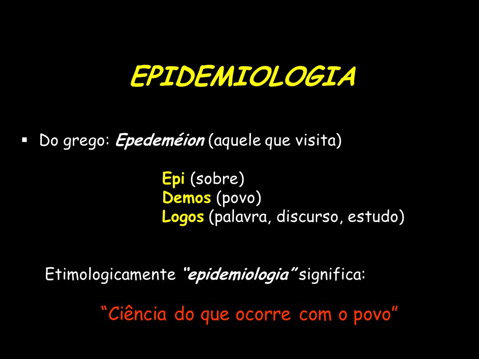 EPIDEMIOLOGIA  Do grego: Epedeméion (aquele que visita) Epi (sobre) Demos (povo) Logos (palavra, discurso, estudo) Etimologicamente epidemiologia significa: Ciência do que ocorre com o povo
