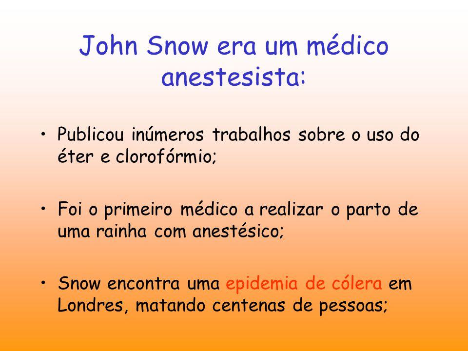 John Snow era um médico anestesista: Publicou inúmeros trabalhos sobre o uso do éter e clorofórmio; Foi o primeiro médico a realizar o parto de uma rainha com anestésico; Snow encontra uma epidemia de cólera em Londres, matando centenas de pessoas;