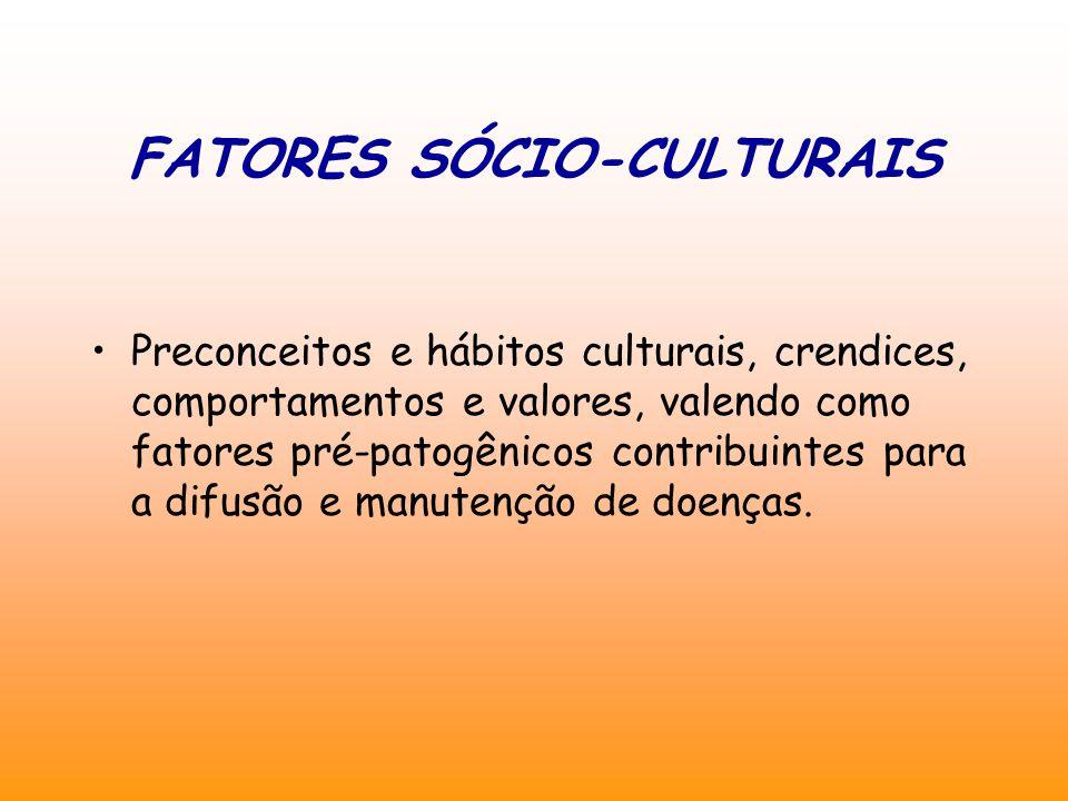 FATORES SÓCIO-CULTURAIS Preconceitos e hábitos culturais, crendices, comportamentos e valores, valendo como fatores pré-patogênicos contribuintes para a difusão e manutenção de doenças.