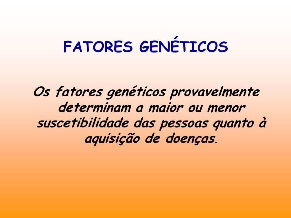 FATORES GENÉTICOS Os fatores genéticos provavelmente determinam a maior ou menor suscetibilidade das pessoas quanto à aquisição de doenças.