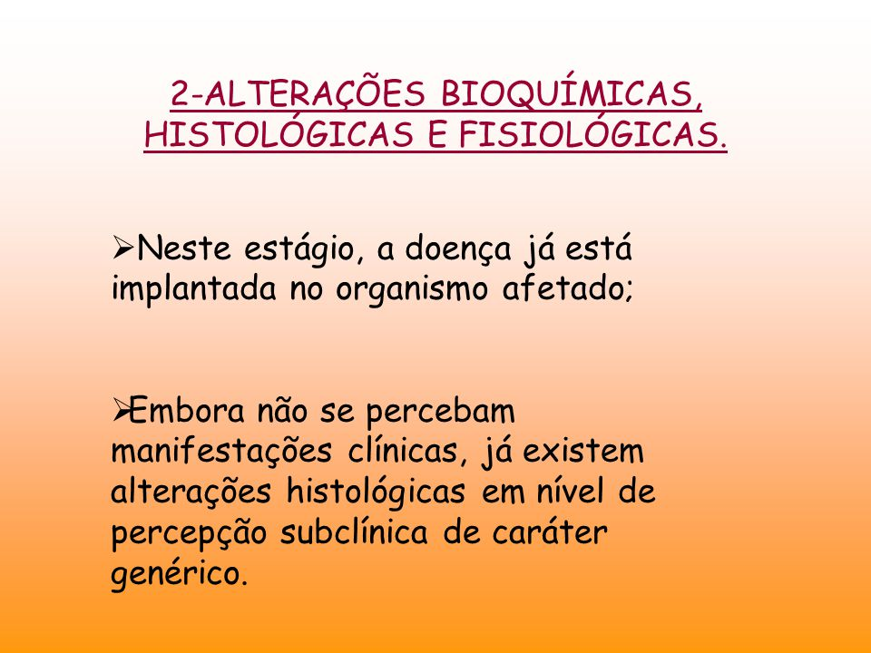 2-ALTERAÇÕES BIOQUÍMICAS, HISTOLÓGICAS E FISIOLÓGICAS.  Neste estágio, a doença já está implantada no organismo afetado;  Embora não se percebam man