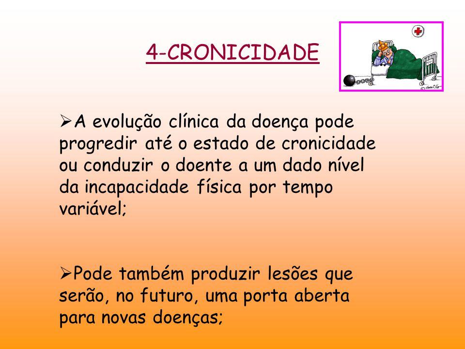 4-CRONICIDADE  A evolução clínica da doença pode progredir até o estado de cronicidade ou conduzir o doente a um dado nível da incapacidade física por tempo variável;  Pode também produzir lesões que serão, no futuro, uma porta aberta para novas doenças; 