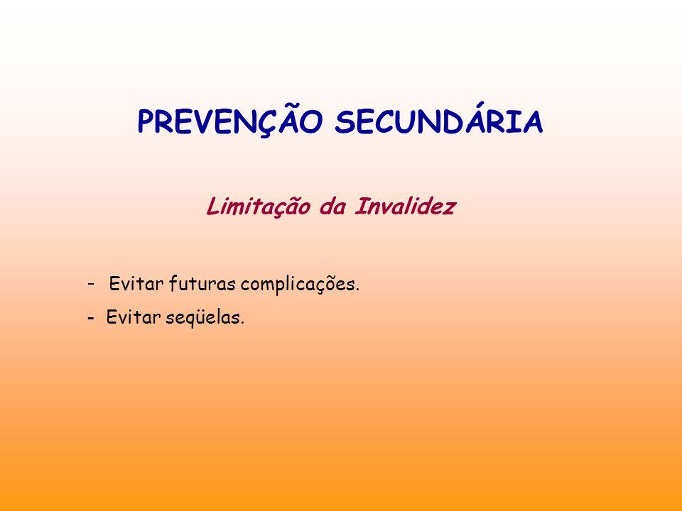 PREVENÇÃO SECUNDÁRIA Limitação da Invalidez - Evitar futuras complicações. - Evitar seqüelas.