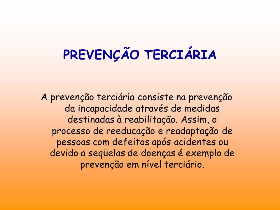 PREVENÇÃO TERCIÁRIA A prevenção terciária consiste na prevenção da incapacidade através de medidas destinadas à reabilitação. Assim, o processo de ree