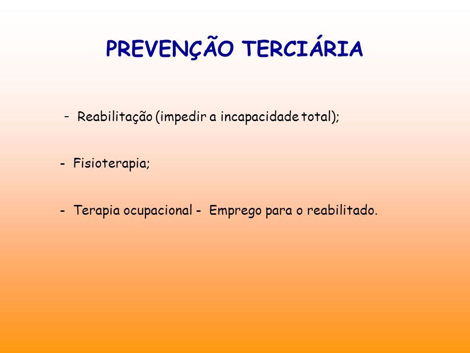 PREVENÇÃO TERCIÁRIA - Reabilitação (impedir a incapacidade total); - Fisioterapia; - Terapia ocupacional - Emprego para o reabilitado.