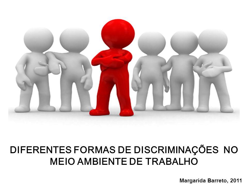 DIFERENTES FORMAS DE DISCRIMINAÇÕES NO MEIO AMBIENTE DE TRABALHO Margarida Barreto, 2011