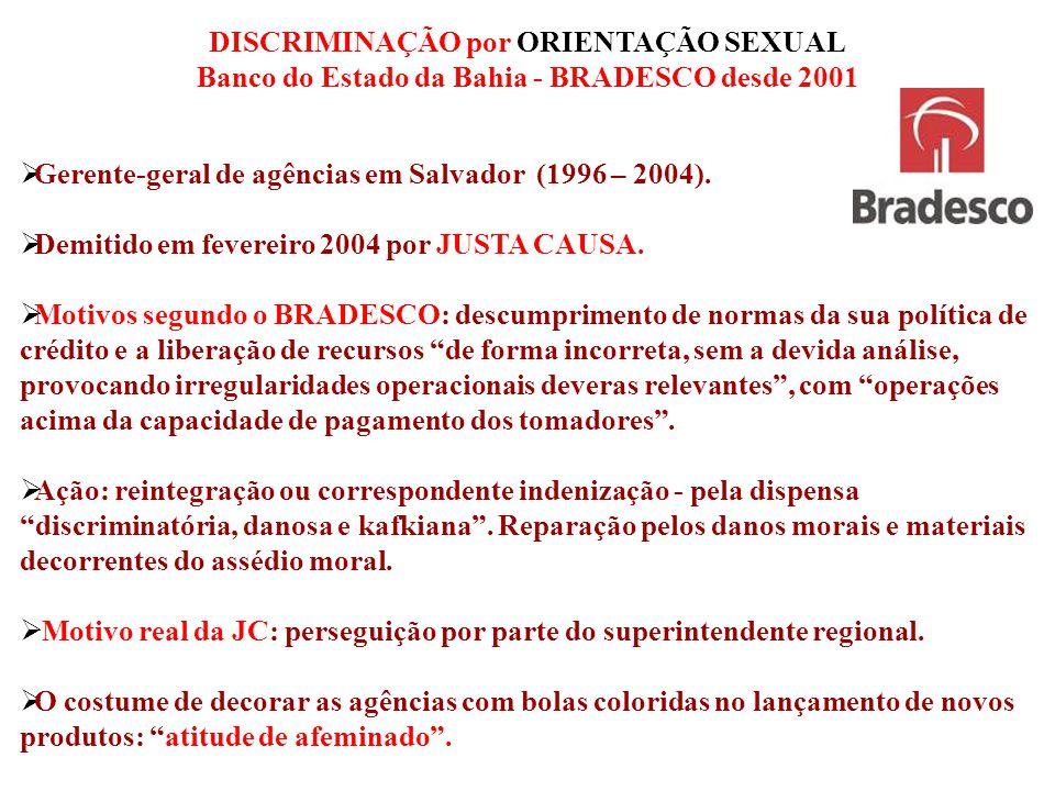 DISCRIMINAÇÃO por ORIENTAÇÃO SEXUAL Banco do Estado da Bahia - BRADESCO desde 2001  Gerente-geral de agências em Salvador (1996 – 2004).  Demitido e